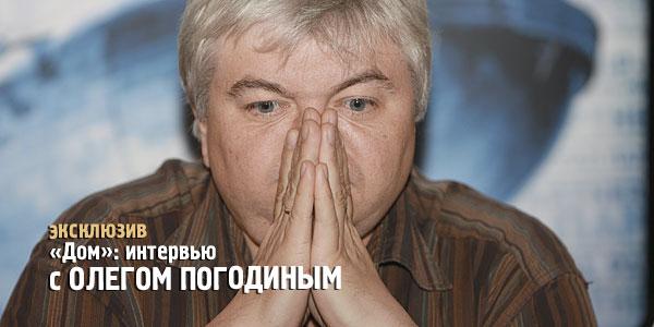 читать дальше Интервью с Олегом Погодиным | «Дом»