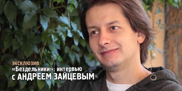 читать дальше Интервью с Андреем Зайцевым | «Бездельники»