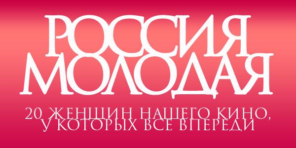 читать дальше Россия молодая: 20 женщин нашего кино, у которых все еще впереди