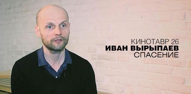 Интервью с Иваном Вырыпаевым о фильме «Спасение»