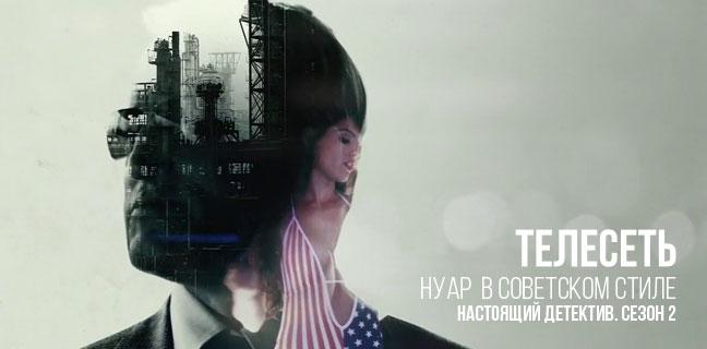 читать дальше Второй сезон «Настоящего детектива»: Нуар в советском стиле