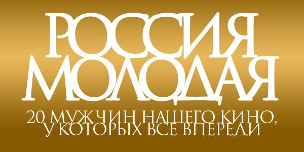 Россия молодая: 20 мужчин нашего кино, у которых все еще впереди