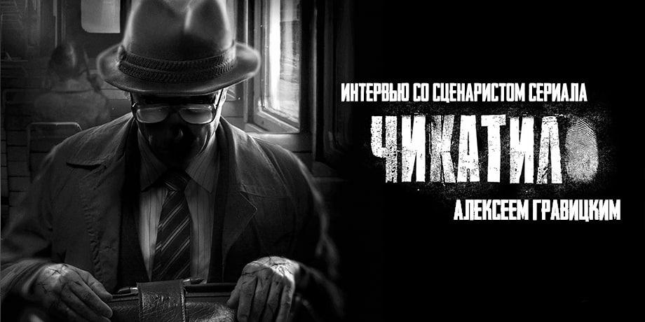 Сценарист «Чикатило» Алексей Гравицкий: «Маньяки появляются с завидным постоянством»