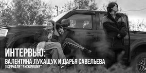 Интервью с Валентиной Лукащук и Дарьей Савельевой о сериале «Выжившие»